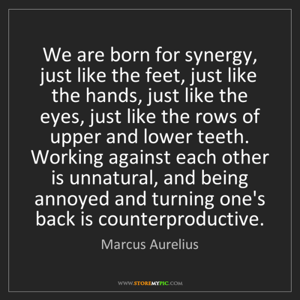 Marcus Aurelius: We are born for synergy, just like the feet, just like...