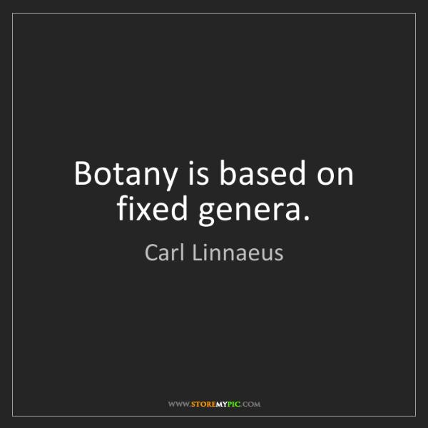 Carl Linnaeus: Botany is based on fixed genera.