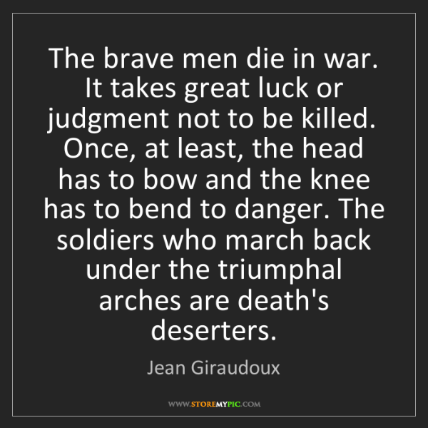 Jean Giraudoux: The brave men die in war. It takes great luck or judgment...