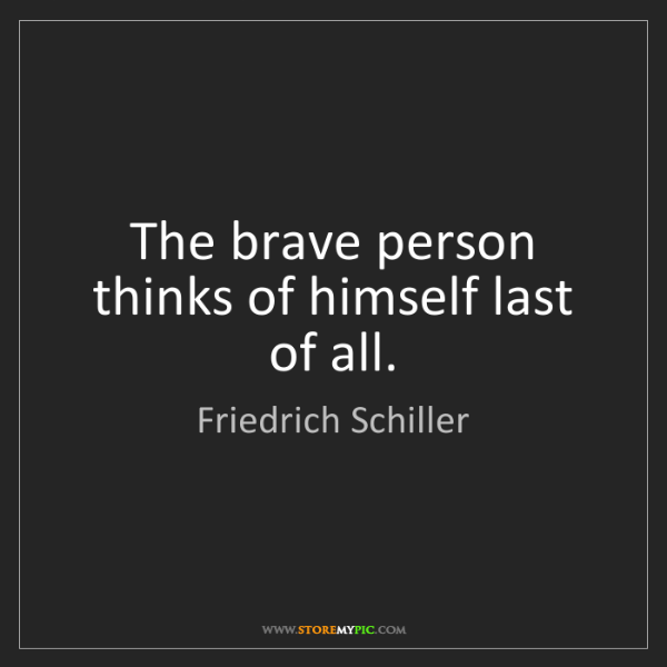 Friedrich Schiller: The brave person thinks of himself last of all.