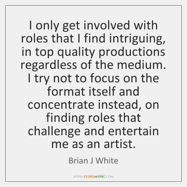 I only get involved with roles that I find intriguing, in top ...