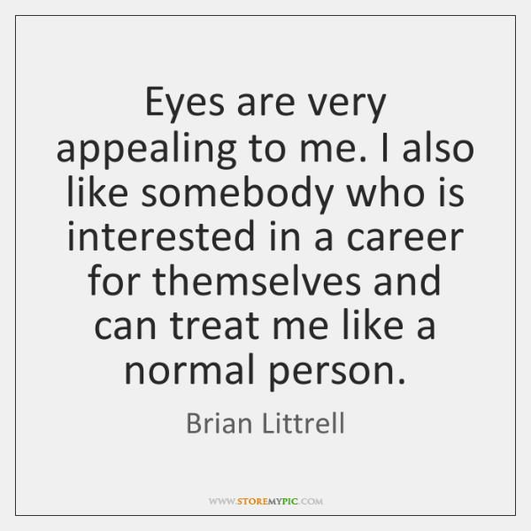 Eyes are very appealing to me. I also like somebody who is ...