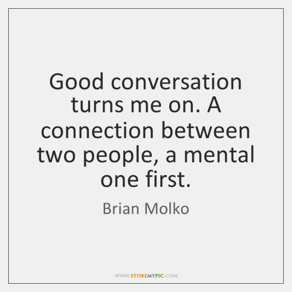 Good conversation turns me on. A connection between two people, a mental ...