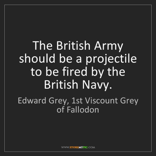 Edward Grey, 1st Viscount Grey of Fallodon: The British Army should be a projectile to be fired by..