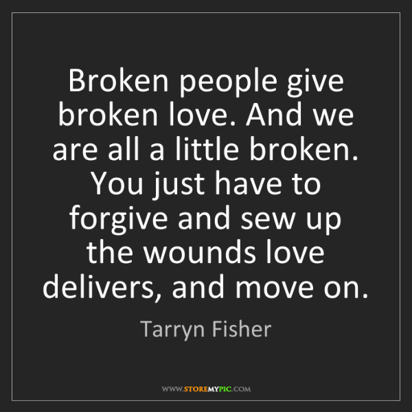 Tarryn Fisher: Broken people give broken love. And we are all a little...