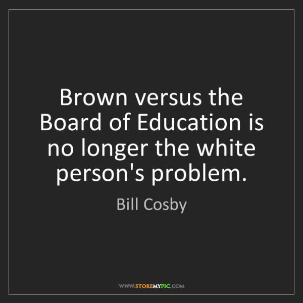 Bill Cosby: Brown versus the Board of Education is no longer the...