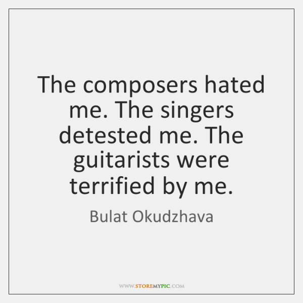 The composers hated me. The singers detested me. The guitarists were terrified ...