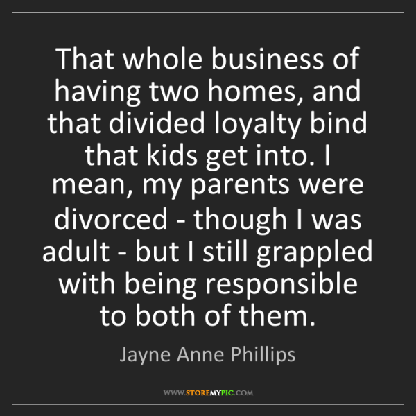 Jayne Anne Phillips: That whole business of having two homes, and that divided...