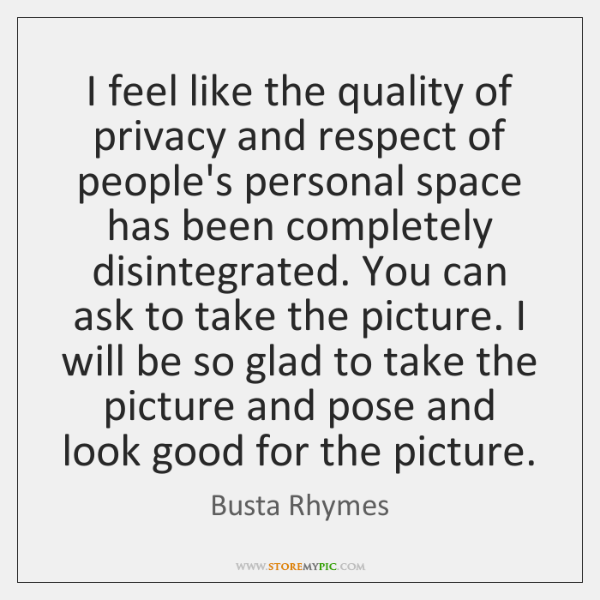 I Feel Like The Quality Of Privacy And Respect Of Peoples Personal