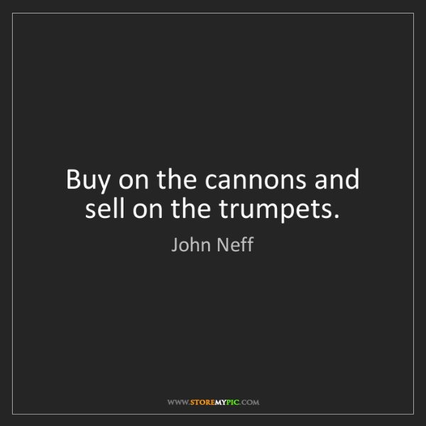 John Neff: Buy on the cannons and sell on the trumpets.