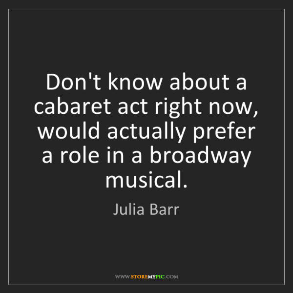 Julia Barr: Don't know about a cabaret act right now, would actually...