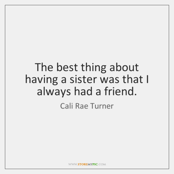The best thing about having a sister was that I always had ...