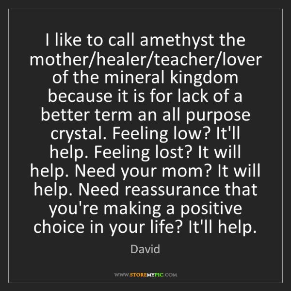 David: I like to call amethyst the mother/healer/teacher/lover...