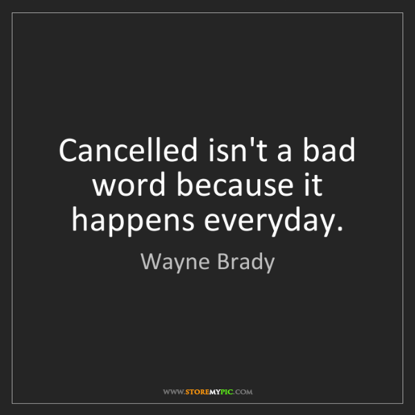 Wayne Brady: Cancelled isn't a bad word because it happens everyday.