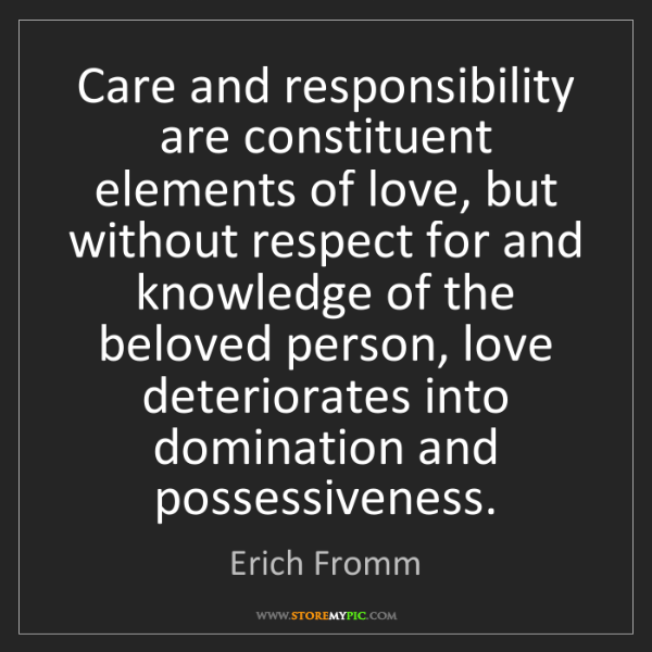 Erich Fromm: Care and responsibility are constituent elements of love,...