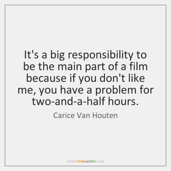 It's a big responsibility to be the main part of a film ...