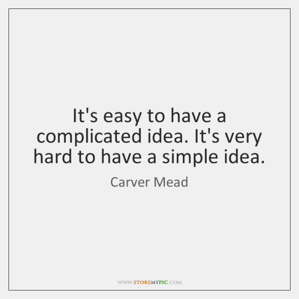It's easy to have a complicated idea. It's very hard to have ...