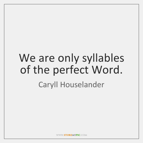 We are only syllables of the perfect Word.