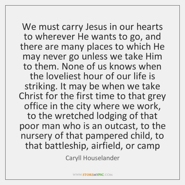 We must carry Jesus in our hearts to wherever He wants to ...