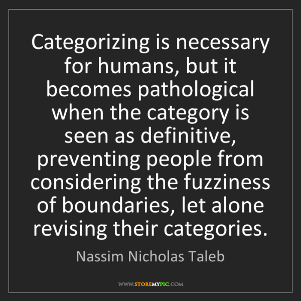Nassim Nicholas Taleb: Categorizing is necessary for humans, but it becomes...