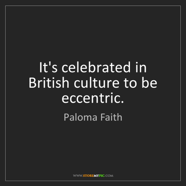 Paloma Faith: It's celebrated in British culture to be eccentric.