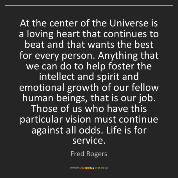 Fred Rogers: At the center of the Universe is a loving heart that...