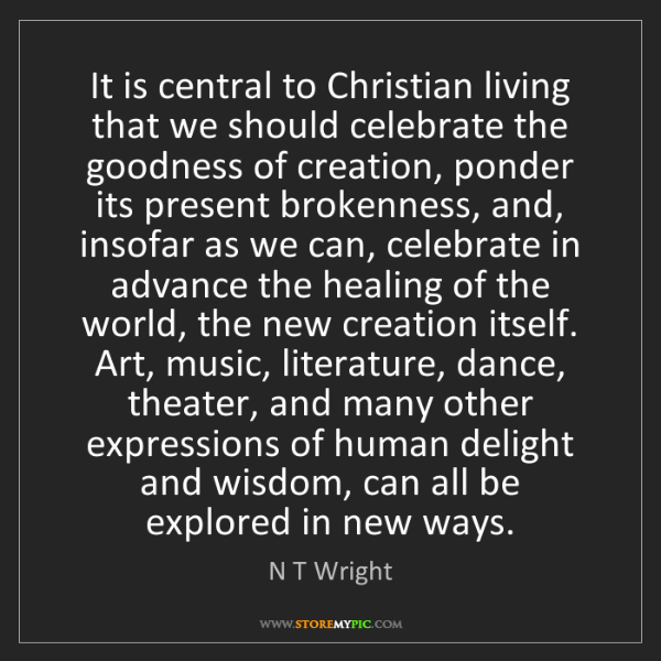 N T Wright: It is central to Christian living that we should celebrate...