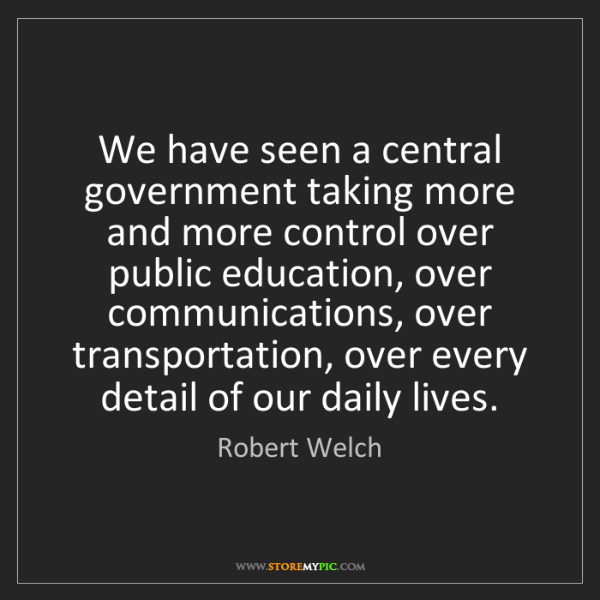 Robert Welch: We have seen a central government taking more and more...