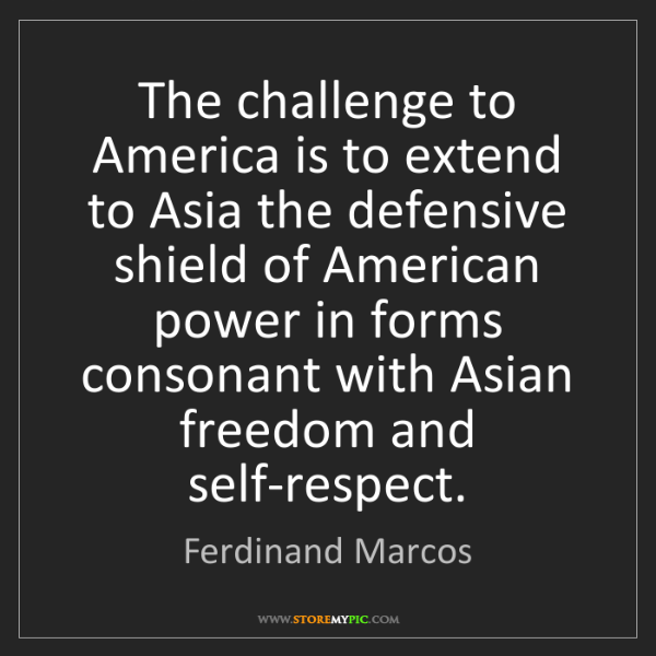Ferdinand Marcos: The challenge to America is to extend to Asia the defensive...