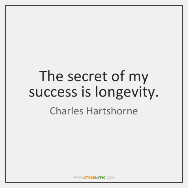 The secret of my success is longevity.