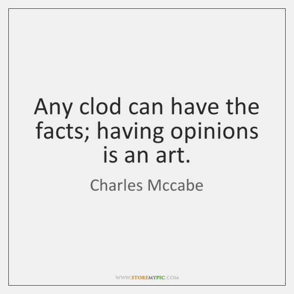 Any clod can have the facts; having opinions is an art.