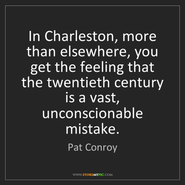 Pat Conroy: In Charleston, more than elsewhere, you get the feeling...