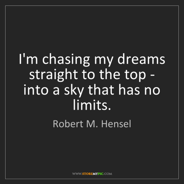 Robert M. Hensel: I'm chasing my dreams straight to the top - into a sky...