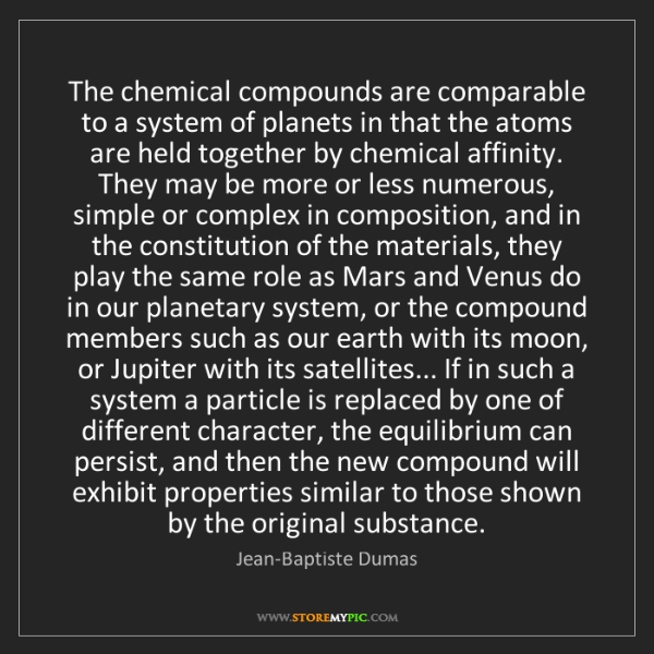 Jean-Baptiste Dumas: The chemical compounds are comparable to a system of...