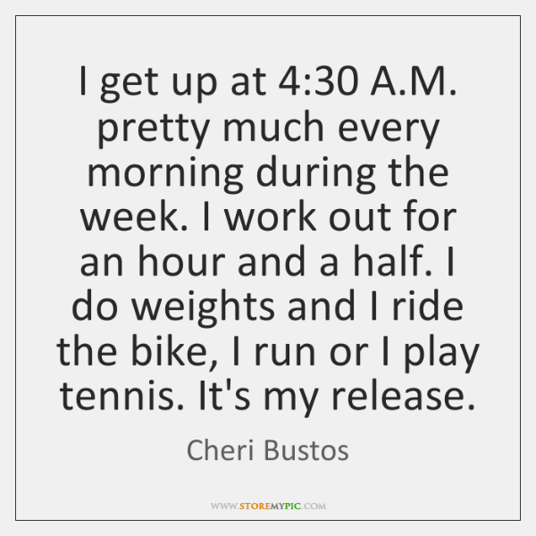 I get up at 4:30 A.M. pretty much every morning during the ...