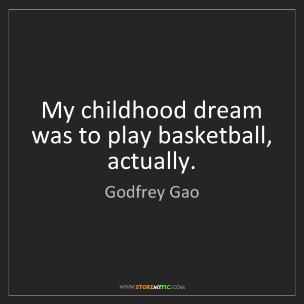 Godfrey Gao: My childhood dream was to play basketball, actually.