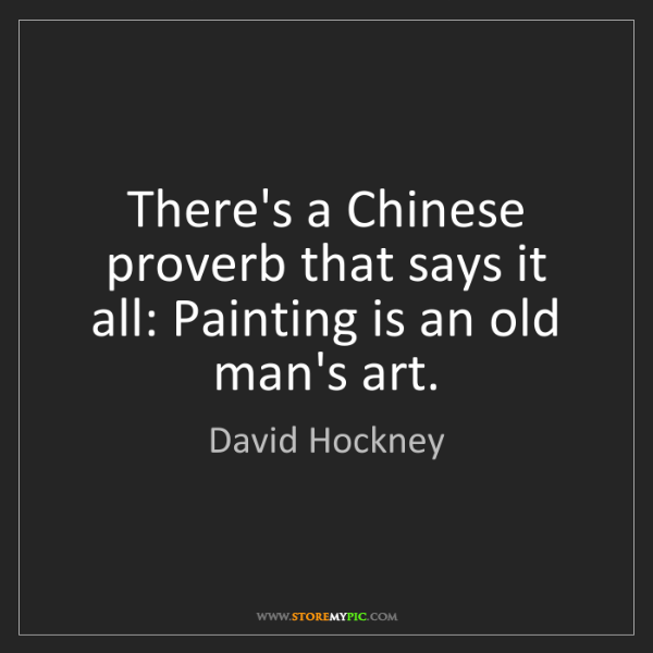 David Hockney: There's a Chinese proverb that says it all: Painting...
