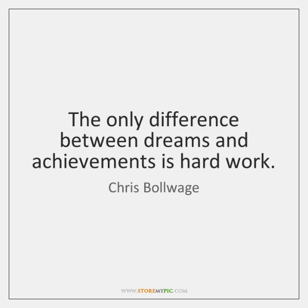 The only difference between dreams and achievements is hard work.