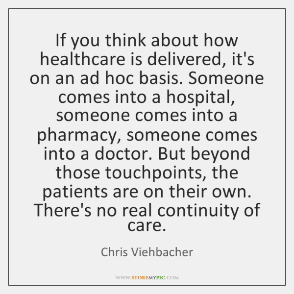 If you think about how healthcare is delivered, it's on an ad ...
