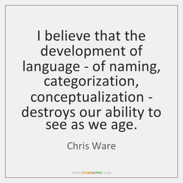 I believe that the development of language - of naming, categorization, conceptualization ...