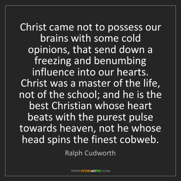 Ralph Cudworth: Christ came not to possess our brains with some cold...