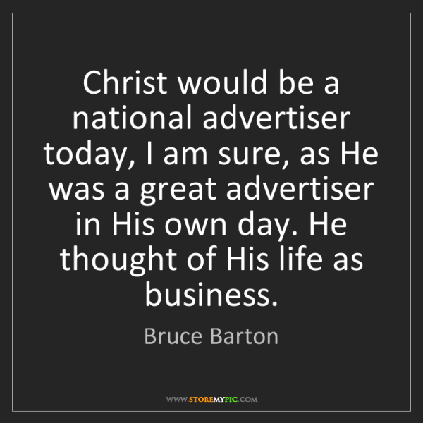 Bruce Barton: Christ would be a national advertiser today, I am sure,...