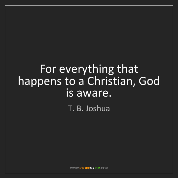 T. B. Joshua: For everything that happens to a Christian, God is aware.