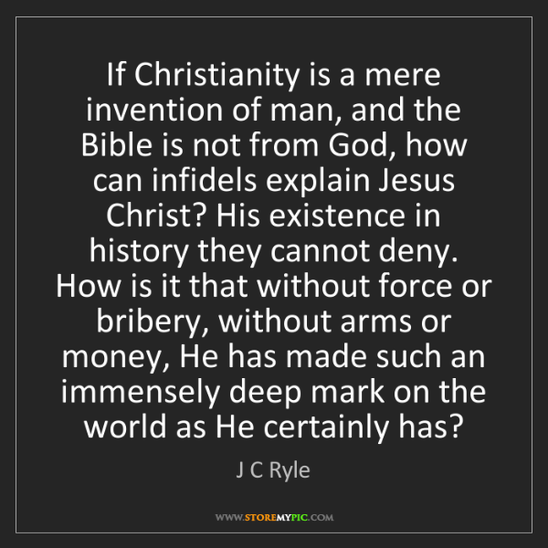 J C Ryle: If Christianity is a mere invention of man, and the Bible...