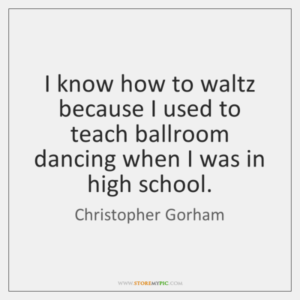 I know how to waltz because I used to teach ballroom dancing ...