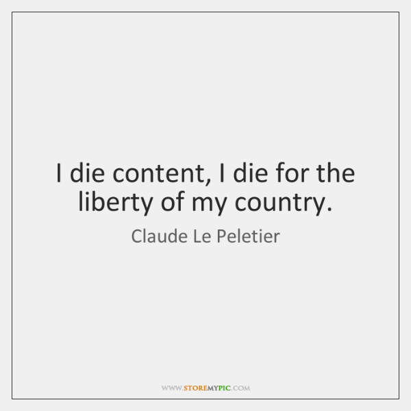 I die content, I die for the liberty of my country.