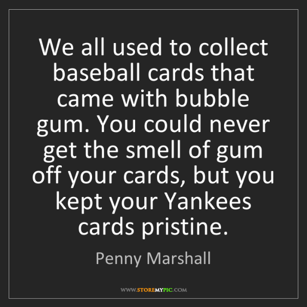 Penny Marshall: We all used to collect baseball cards that came with...