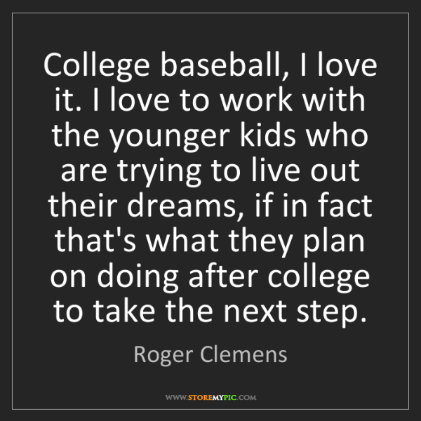 Roger Clemens: College baseball, I love it. I love to work with the...
