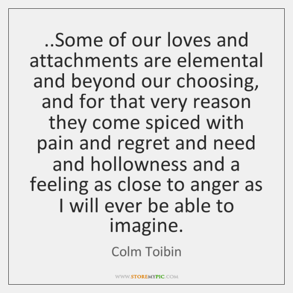 ..Some of our loves and attachments are elemental and beyond our choosing, ...