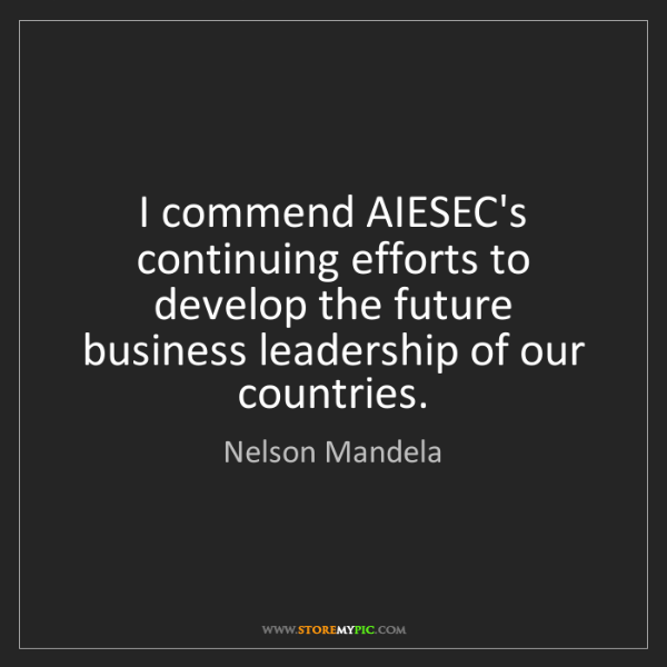 Nelson Mandela: I commend AIESEC's continuing efforts to develop the...